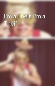 I'm a Theif  I'm a Theif by 1DsMagicTubbyToast