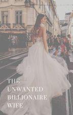 The Unwanted Billionaire Wife by soniasoengkonoo