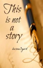 THIS IS NOT A STORY by berna3gurl by ABCastueras