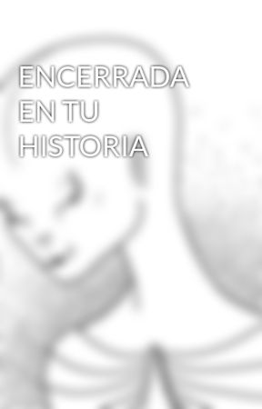 ENCERRADA EN TU HISTORIA by kathykawa