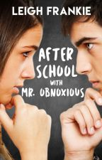 After School with Mr. Obnoxious (PUBLISHED) by LeighFrankie