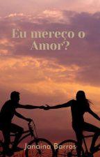 Eu mereço o amor? by JanainaBarros7
