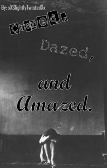 Crazed, Dazed, and Amazed.