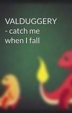 VALDUGGERY - catch me when I fall by pheonix2012