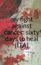 my fight against cancer: sixty days to heal (ITA) by LivreaEllison