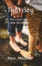 THAT BOY~ Tre Cuori Una Decisione (#Watty2019) by New_Moon89