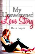My Unsweetened Love Story by daralopez