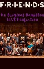 F•R•I•E•N•D•S||A Hamilton Cast Fan-fiction|| by SnazziestQueen015