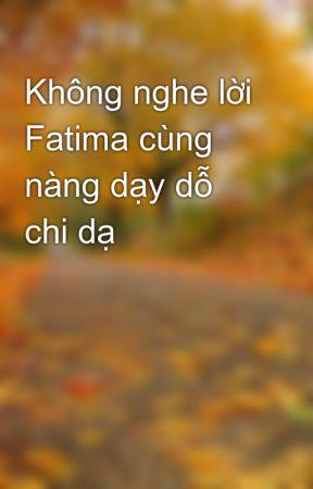 Không nghe lời Fatima cùng nàng dạy dỗ chi dạ by LucPhungs