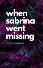 When Sabrina Went Missing [SOON TO BE PUBLISHED] by BJFelipe