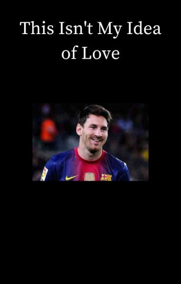 This Isn't My Idea of Love [Lionel Messi]