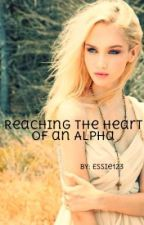 Reaching the Heart of an Alpha (ON HOLD) by Essie123