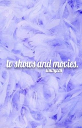 tv shows and movies.  by sluttycal