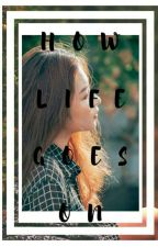 How life goes on [COMPLETED] by GeraldineeeZzzzzz