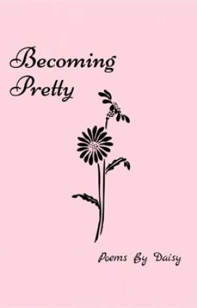 Becoming Pretty- Poetry by daisybuttermellow