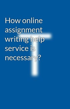How online assignment writing help service is necessary