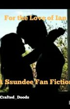 For the Love of Ian (A SSundee Fan Fiction) by Youtube_Equals_Love