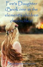 Fire's Daughter (Book one of the elements chronichles) by idobelieveinfairies1