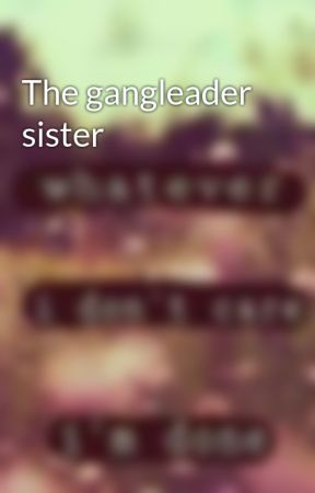 The gangleader sister by lillyoctober2347