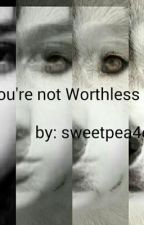 You're not Worthless by sweetpea4evr