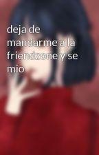 deja de mandarme a la friendzone y se mio by yani-chan-fujoshi