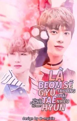 Đọc truyện [BeomHyun] Là Beomgyu sẽ thương Taehyun thật nhiều