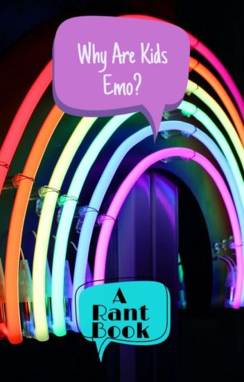 Why are kids emo? lemme show you (Aka Rant Book)