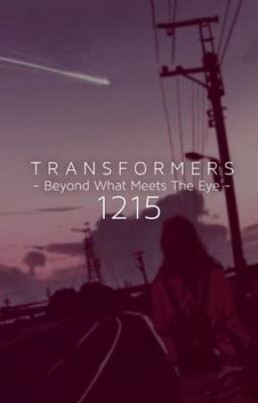 Transformers - Beyond What Meets The Eye - A 1215 FanFiction by Sincerely_1215
