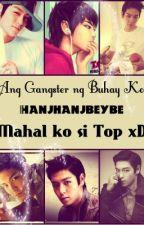 Ang Gangster ng Buhay Ko (mahal ko si TOP xD) by hanjhanjbeybe