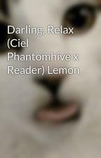 Darling, Relax (Ciel Phantomhive x Reader) Lemon by pleasehelpthegirl