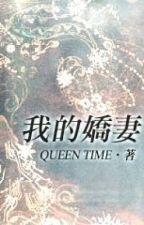 [Hiện đại - Thận] Của ta kiều thê - Queen Time (full) by myst_15