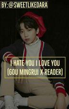 I Hate You I Love You (Gou Mingrui x Reader) by SweetBrokenEmoGirl