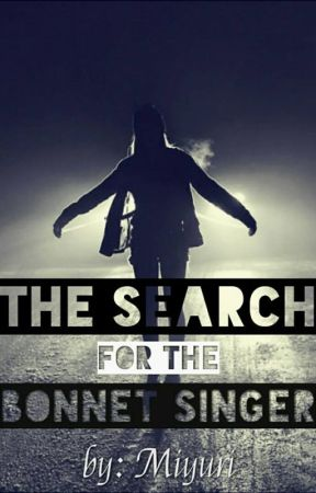 The Search for the Bonnet Singer (COMPLETED) by MiYuRi