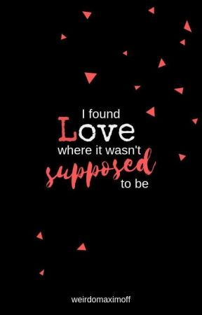 I found love where it wasn't supposed to be.  by weirdomaximoff