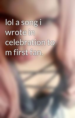 lol a song i wrote in celebration to m first fan.