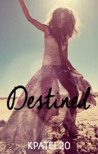 Destined (ON HOLD) [EDITING!] by KPatel20