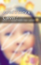 Jared x Lucy x Calvin ?  by ChristiannaLee8