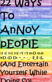 22 Ways to Annoy People (An Entertain Yourself While Doing So) by TheSpiritOfLove