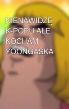 NIENAWIDZĘ K-POPU ALE KOCHAM YOONGASKA by Pyndor