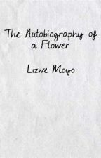 The Autobiography Of A Flower (Complete) by LizweMoyo