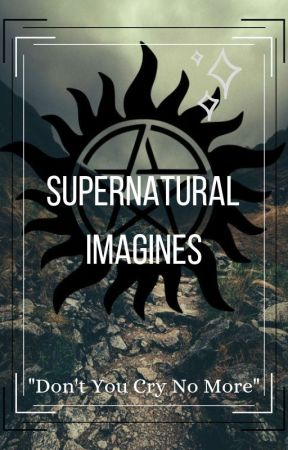 "Supernatural Imagines // ""Don't You Cry No More"" by FeirceAngel"