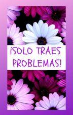¡Solo traes problemas! by ElenaBAElena