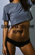 Disrespecting The Alpha (Under Major editing 02/05/2018) by Angels_Soul
