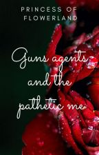 GUNS, AGENTS, AND THE PATHETIC ME by PrincessOfFlowerland