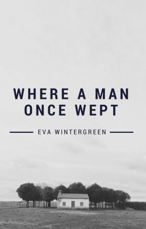 Where A Man Once Wept (UNEDITED) by EvaWintergreen