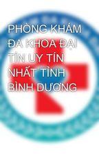PHÒNG KHÁM ĐA KHOA ĐẠI TÍN UY TÍN NHẤT TỈNH BÌNH DƯƠNG by hoainhan1472623