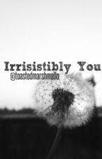 Irresistibly You by toastedmarshmallo