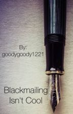 Blackmailing Isn't cool by goodygoody1221