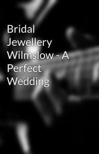 Bridal Jewellery Wilmslow - A Perfect Wedding by Garystrong