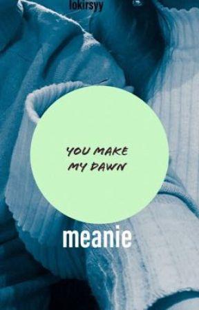you make my dawn||meanie by jkgymysterio